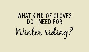 What kind of gloves do I need for winter riding?