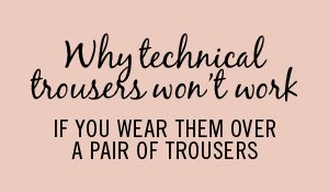 Why technical trousers won't work if you wear them over a pair of trousers.